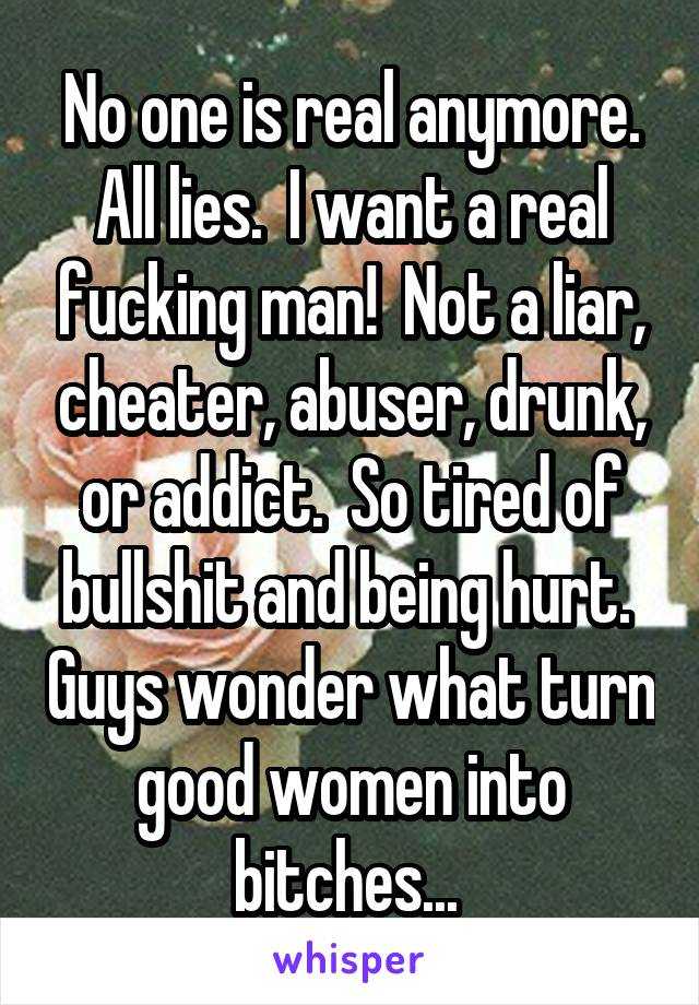 No one is real anymore. All lies.  I want a real fucking man!  Not a liar, cheater, abuser, drunk, or addict.  So tired of bullshit and being hurt.  Guys wonder what turn good women into bitches...