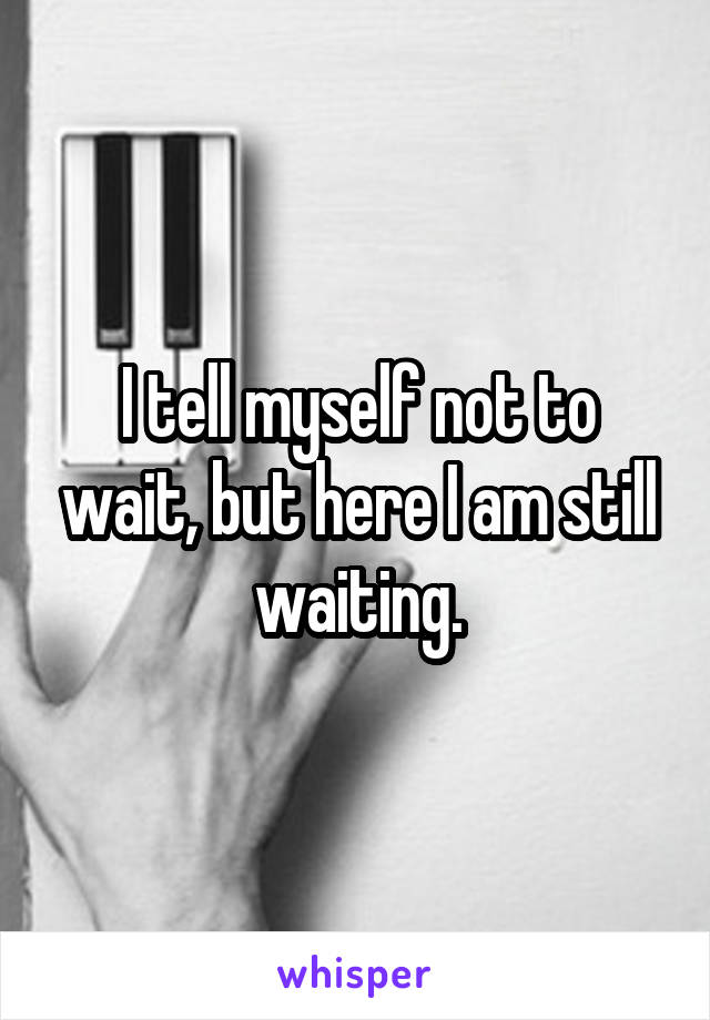 I tell myself not to wait, but here I am still waiting.