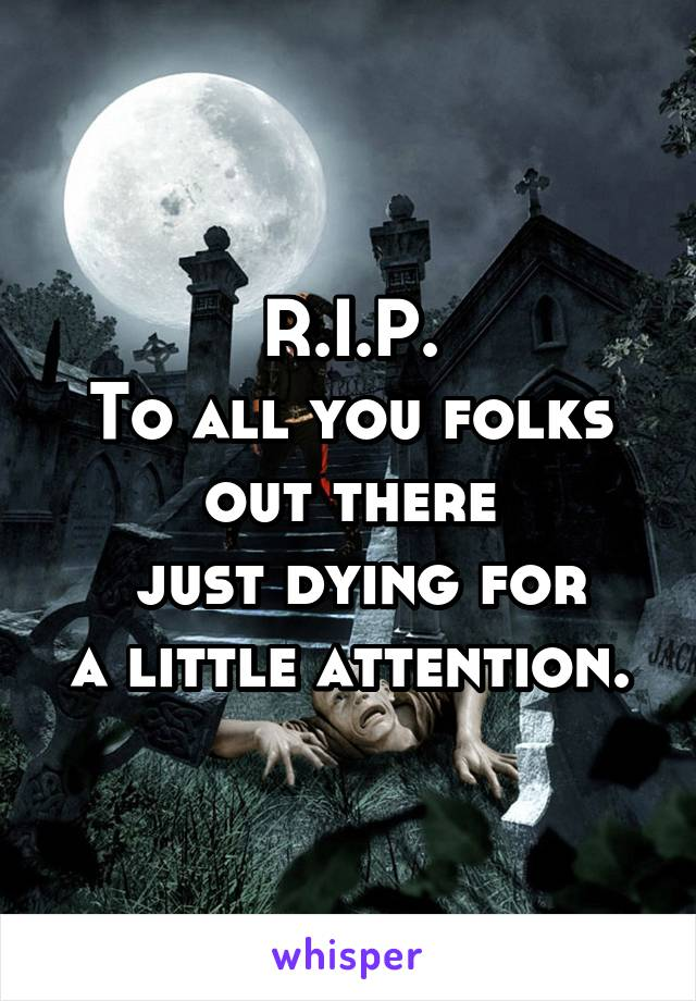 R.I.P. To all you folks out there  just dying for a little attention.