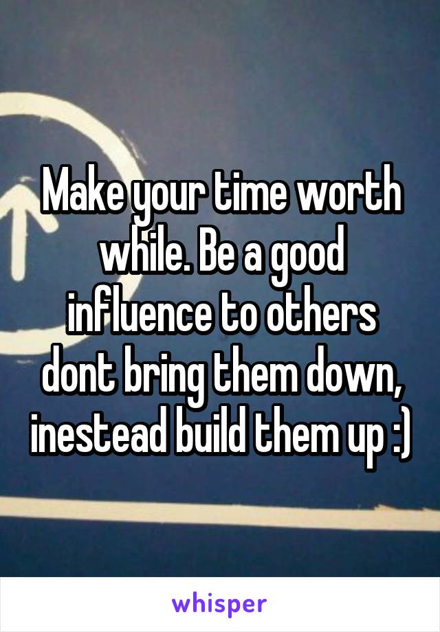 Make your time worth while. Be a good influence to others dont bring them down, inestead build them up :)