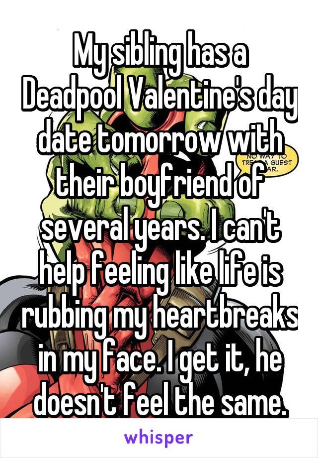 My sibling has a Deadpool Valentine's day date tomorrow with their boyfriend of several years. I can't help feeling like life is rubbing my heartbreaks in my face. I get it, he doesn't feel the same.