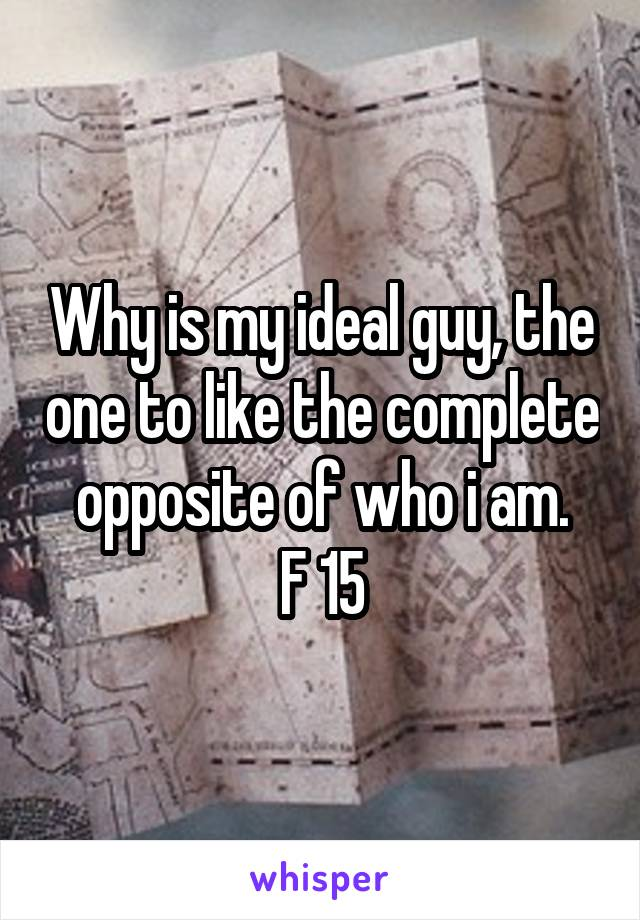 Why is my ideal guy, the one to like the complete opposite of who i am. F 15