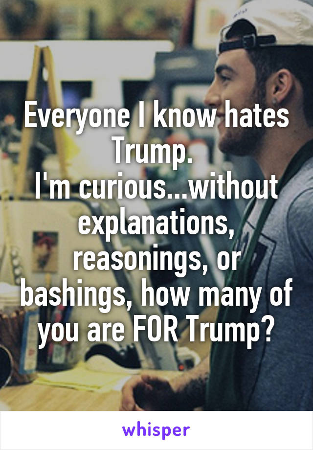 Everyone I know hates Trump.  I'm curious...without explanations, reasonings, or bashings, how many of you are FOR Trump?