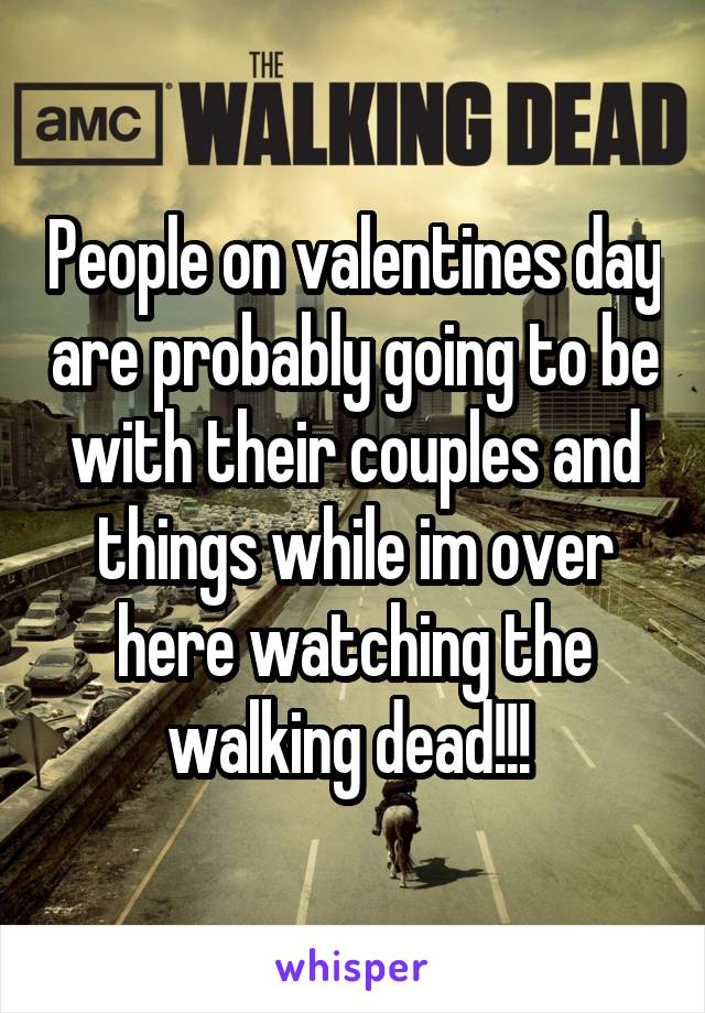 People on valentines day are probably going to be with their couples and things while im over here watching the walking dead!!!