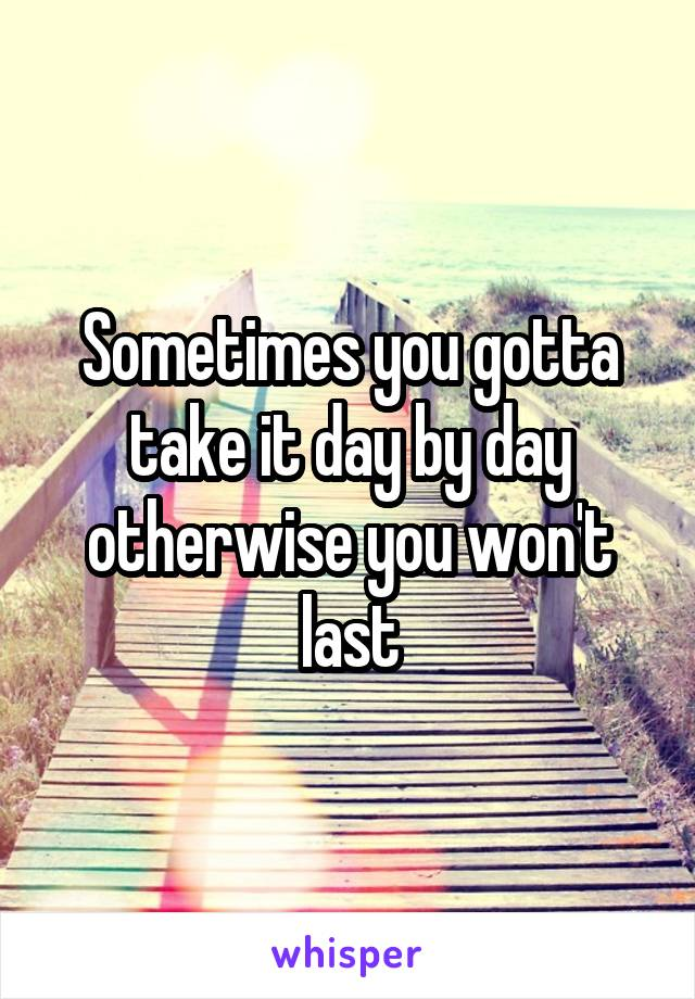 Sometimes you gotta take it day by day otherwise you won't last