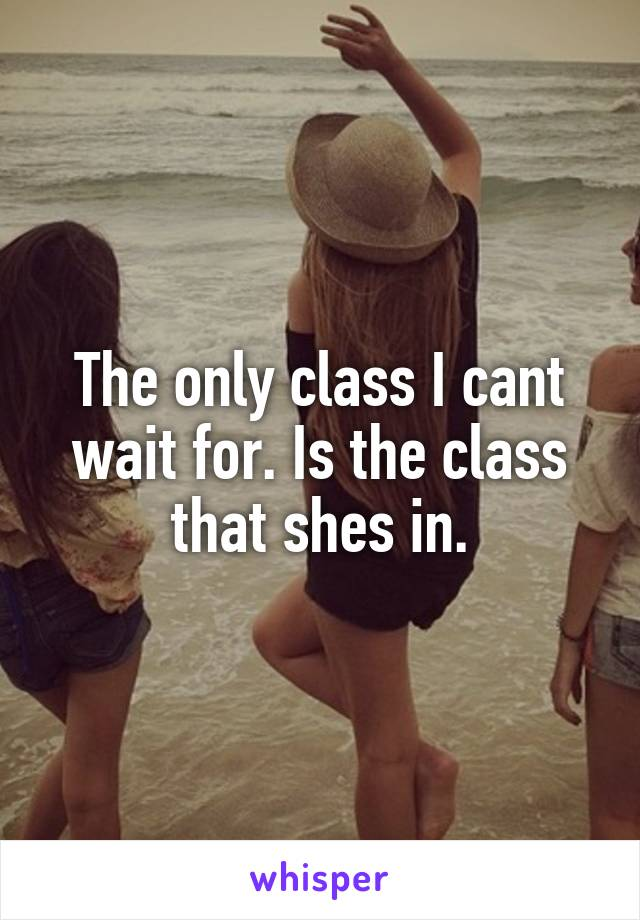 The only class I cant wait for. Is the class that shes in.