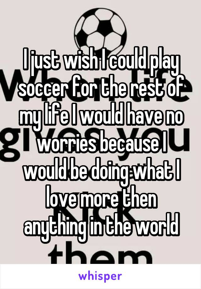 I just wish I could play soccer for the rest of my life I would have no worries because I would be doing what I love more then anything in the world
