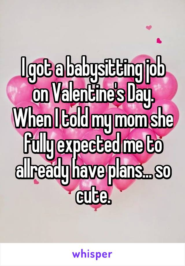 I got a babysitting job on Valentine's Day. When I told my mom she fully expected me to allready have plans... so cute.