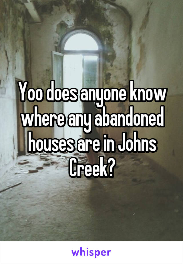 Yoo does anyone know where any abandoned houses are in Johns Creek?