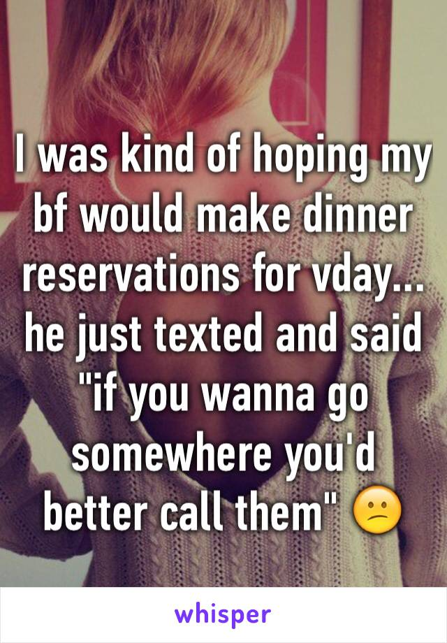 "I was kind of hoping my bf would make dinner reservations for vday... he just texted and said ""if you wanna go somewhere you'd better call them"" 😕"