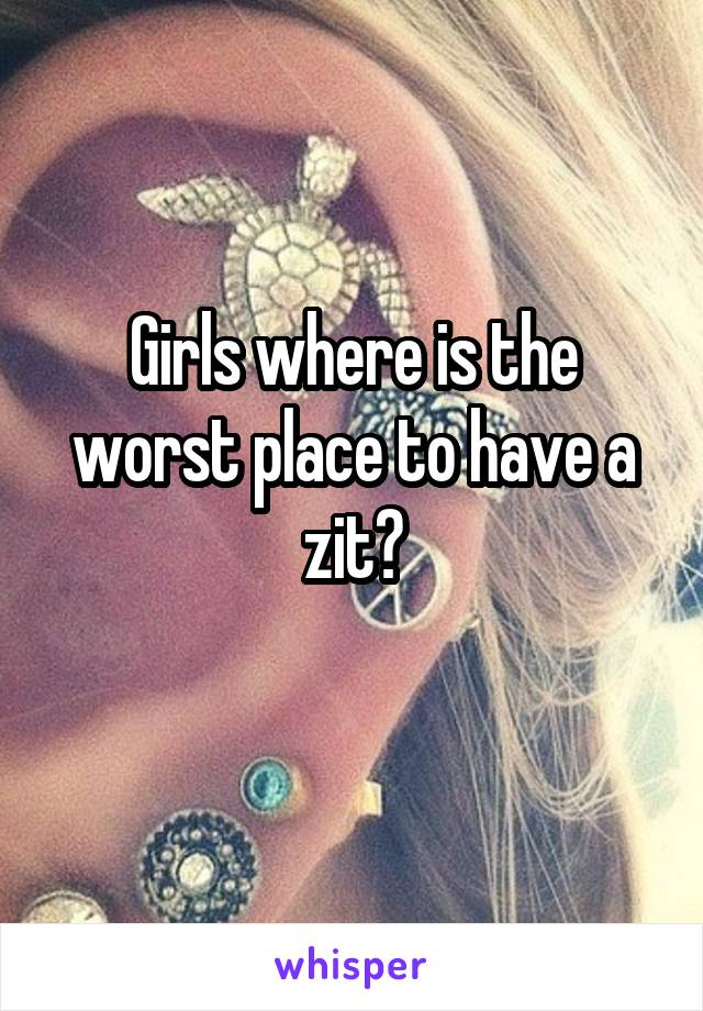 Girls where is the worst place to have a zit?