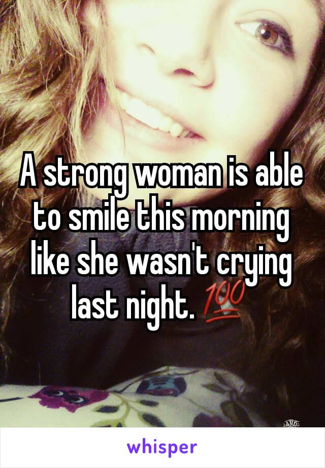 A strong woman is able to smile this morning like she wasn't crying last night.💯