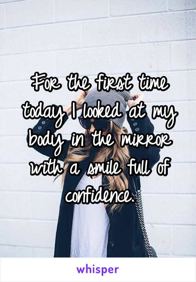 For the first time today I looked at my body in the mirror with a smile full of confidence.