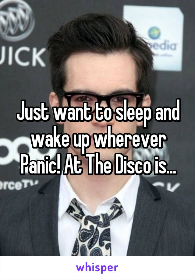 Just want to sleep and wake up wherever Panic! At The Disco is...