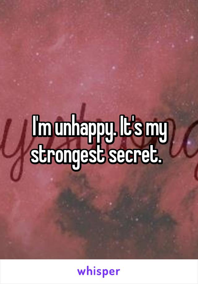 I'm unhappy. It's my strongest secret.