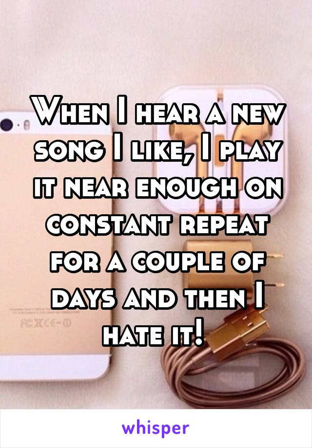 When I hear a new song I like, I play it near enough on constant repeat for a couple of days and then I hate it!
