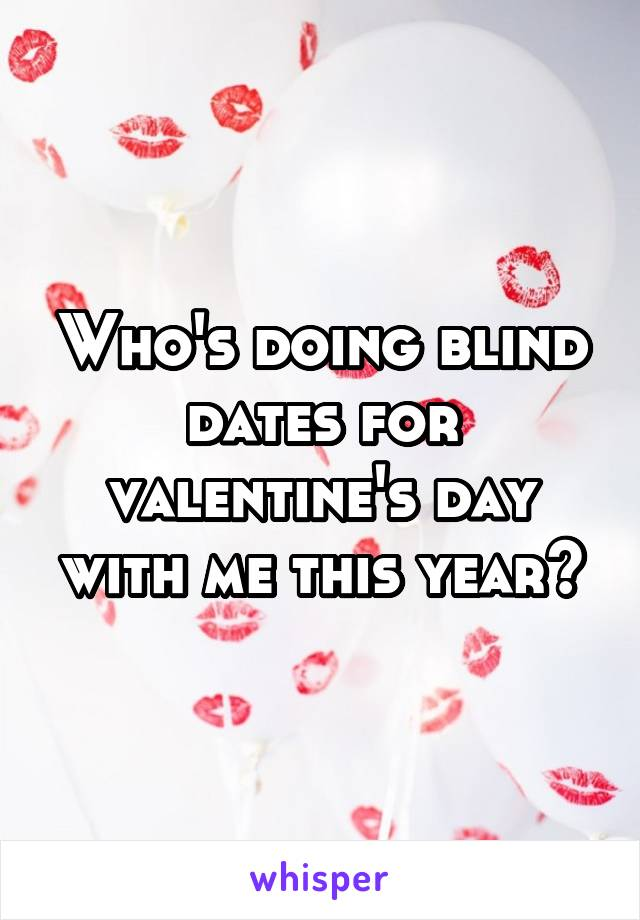 Who's doing blind dates for valentine's day with me this year?