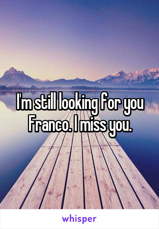 I'm still looking for you Franco. I miss you.