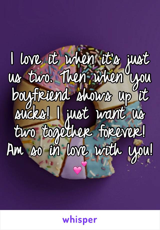 I love it when it's just us two. Then when you boyfriend shows up it sucks! I just want us two together forever! Am so in love with you! 💕