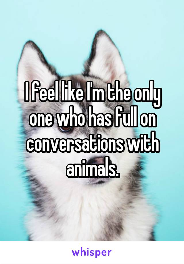 I feel like I'm the only one who has full on conversations with animals.