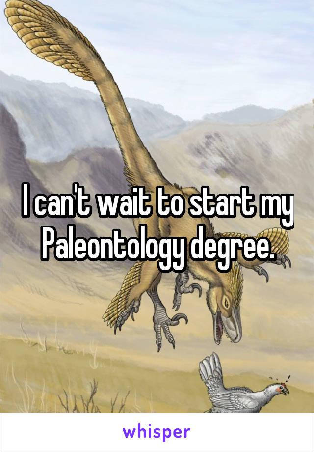 I can't wait to start my Paleontology degree.