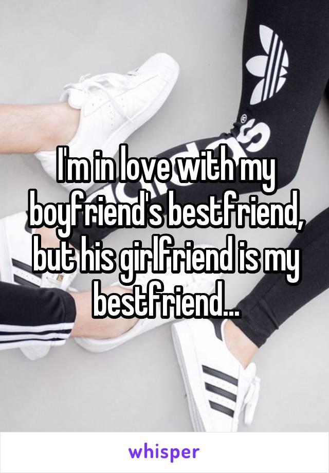 I'm in love with my boyfriend's bestfriend, but his girlfriend is my bestfriend...