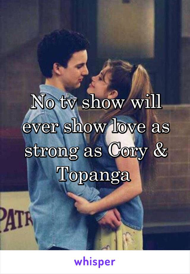 No tv show will ever show love as strong as Cory & Topanga