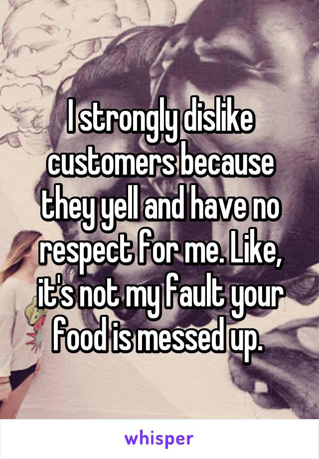 I strongly dislike customers because they yell and have no respect for me. Like, it's not my fault your food is messed up.