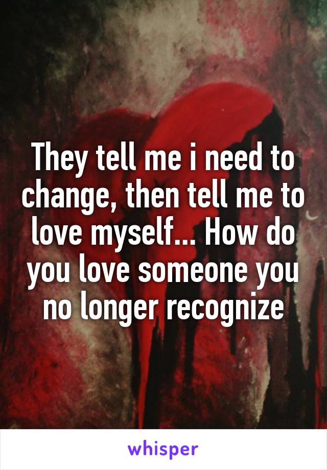 They tell me i need to change, then tell me to love myself... How do you love someone you no longer recognize