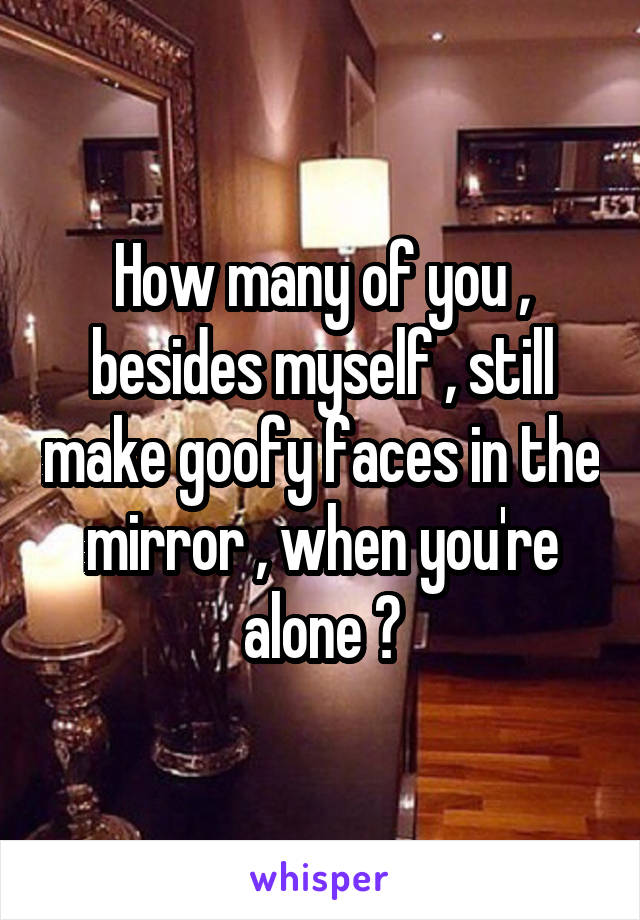 How many of you , besides myself , still make goofy faces in the mirror , when you're alone ?