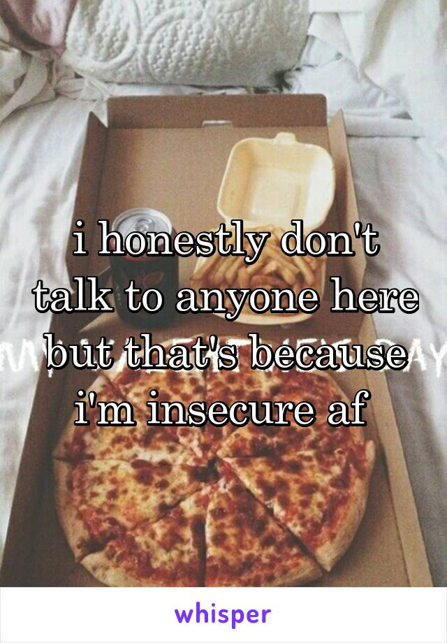 i honestly don't talk to anyone here but that's because i'm insecure af