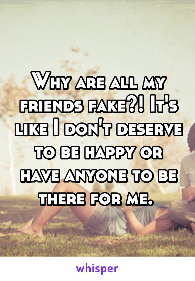 Why are all my friends fake?! It's like I don't deserve to be happy or have anyone to be there for me.