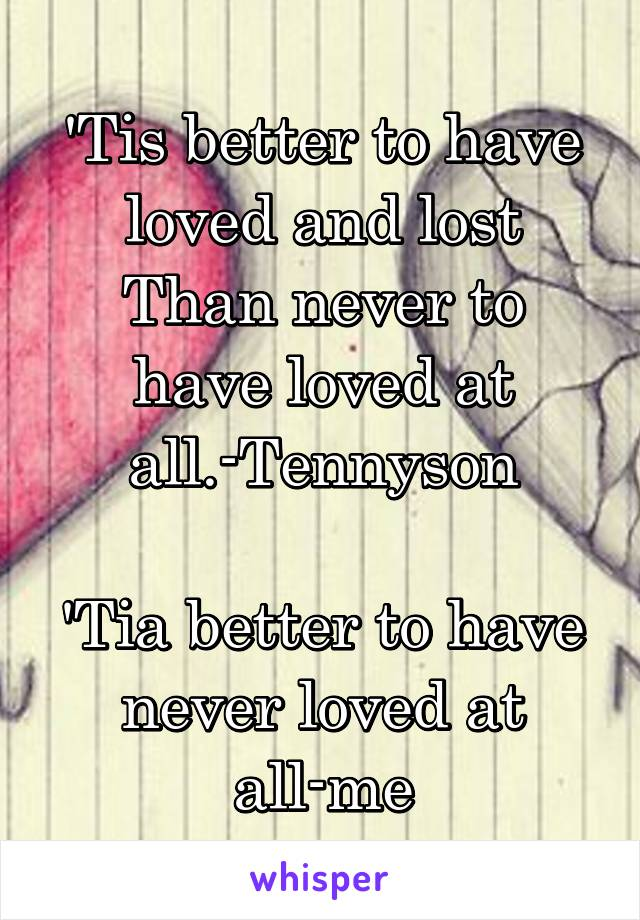 'Tis better to have loved and lost Than never to have loved at all.-Tennyson  'Tia better to have never loved at all-me