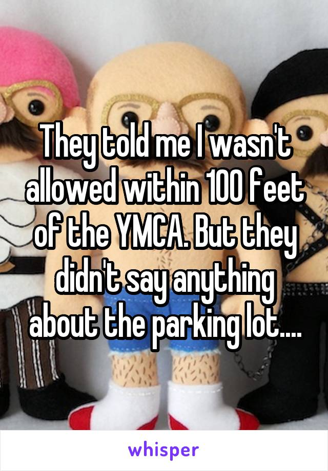 They told me I wasn't allowed within 100 feet of the YMCA. But they didn't say anything about the parking lot....