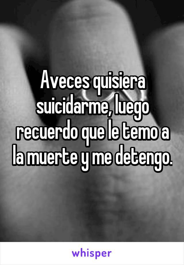 Aveces quisiera suicidarme, luego recuerdo que le temo a la muerte y me detengo.