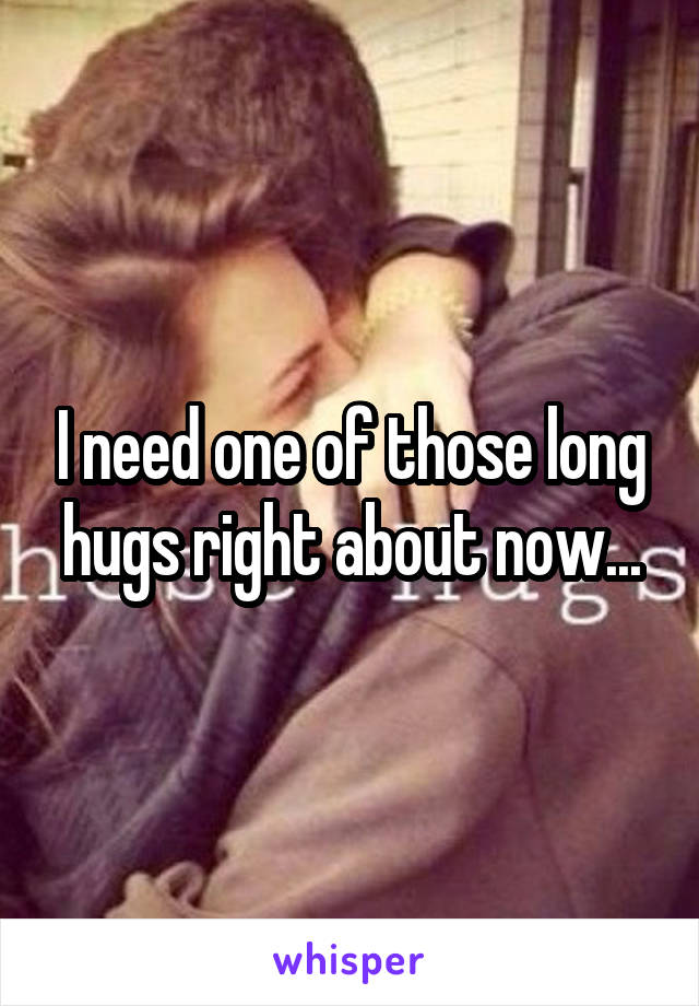 I need one of those long hugs right about now...