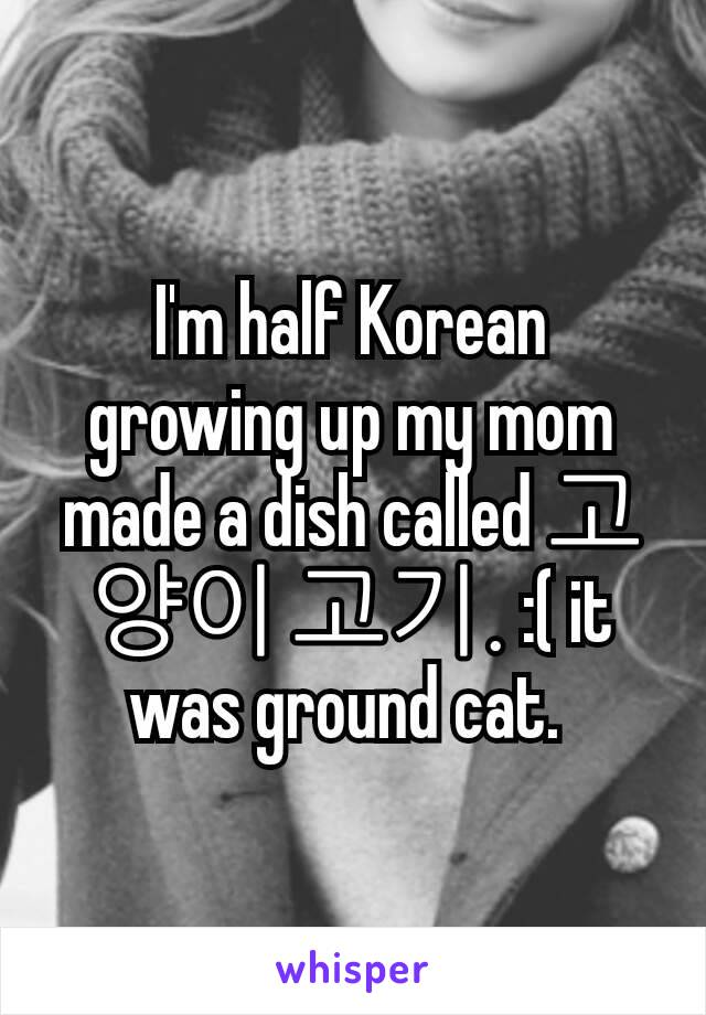 I'm half Korean growing up my mom made a dish called 고양이 고기. :( it was ground cat.
