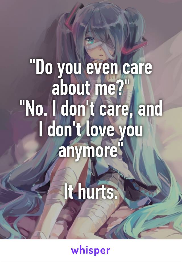 """Do you even care about me?"" ""No. I don't care, and I don't love you anymore""  It hurts."