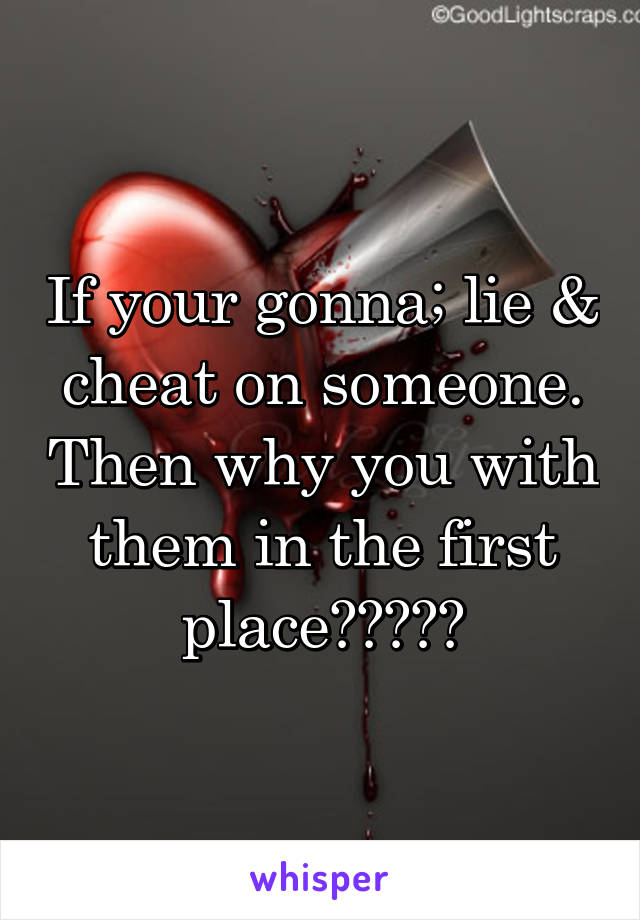 If your gonna; lie & cheat on someone. Then why you with them in the first place?????