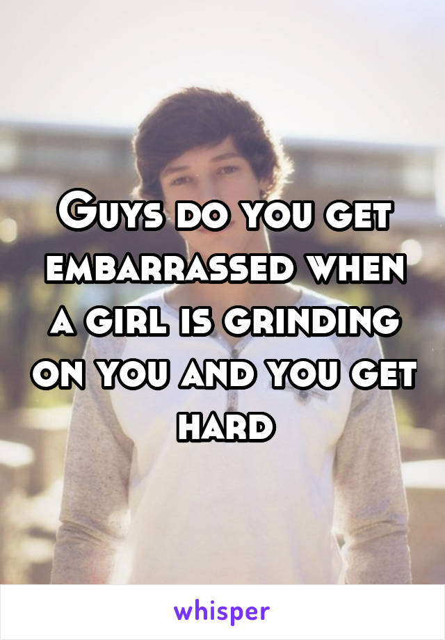 Guys do you get embarrassed when a girl is grinding on you and you get hard