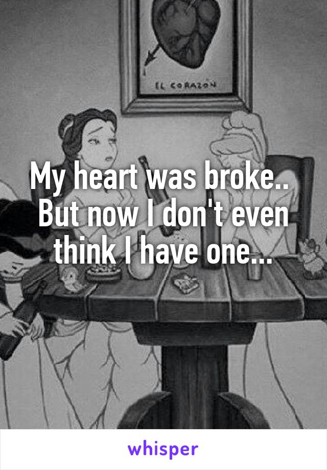 My heart was broke..  But now I don't even think I have one...