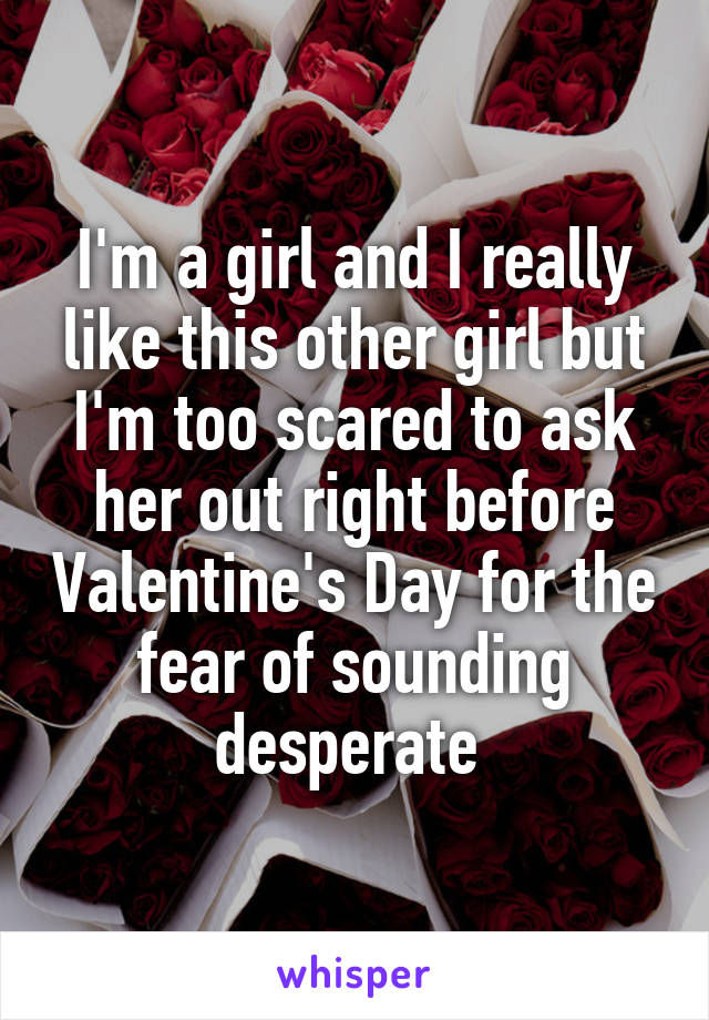 I'm a girl and I really like this other girl but I'm too scared to ask her out right before Valentine's Day for the fear of sounding desperate