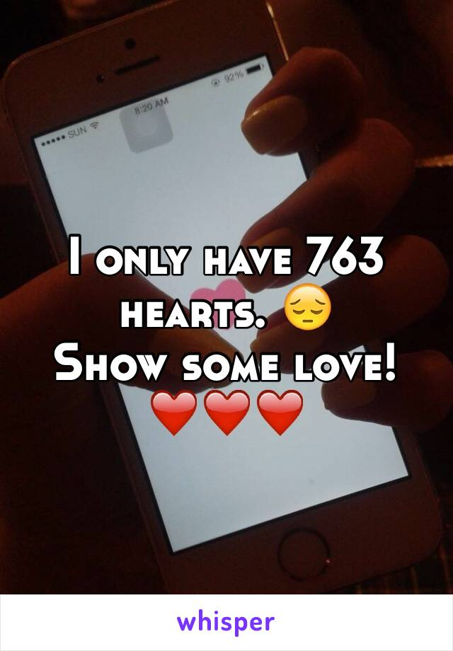 I only have 763 hearts. 😔 Show some love! ❤️❤️❤️