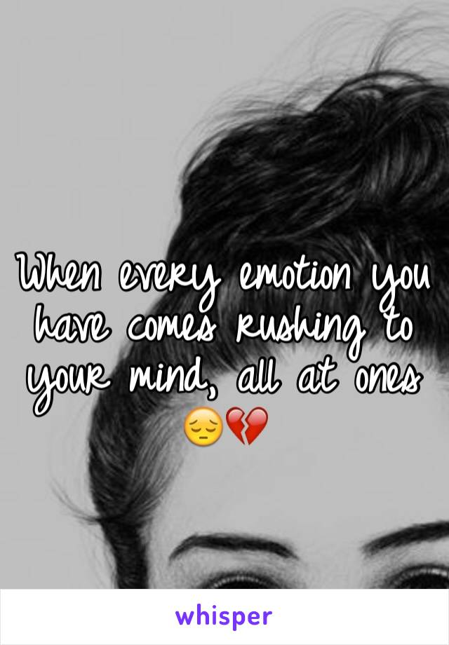 When every emotion you have comes rushing to your mind, all at ones  😔💔