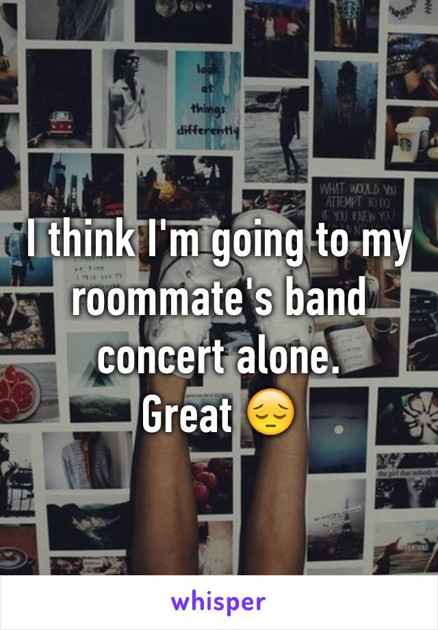 I think I'm going to my roommate's band concert alone.  Great 😔