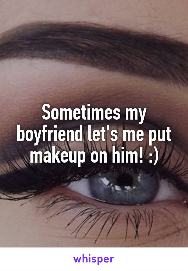 Sometimes my boyfriend let's me put makeup on him! :)