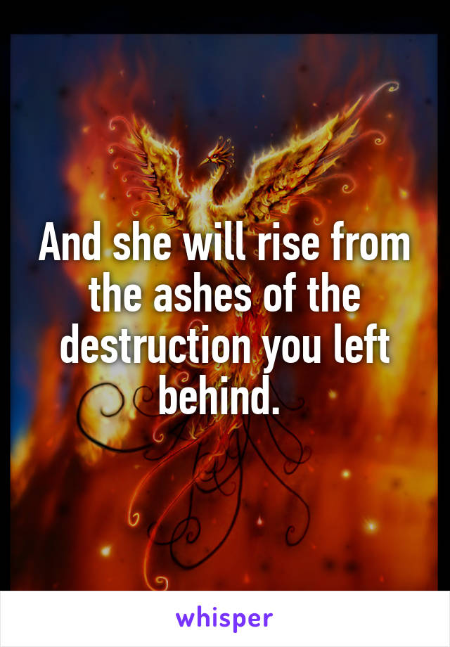And she will rise from the ashes of the destruction you left behind.