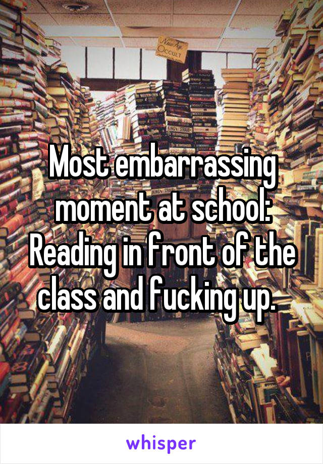 Most embarrassing moment at school: Reading in front of the class and fucking up.