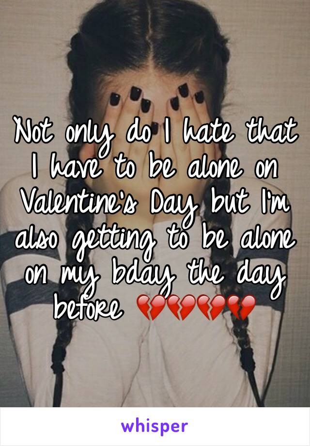 Not only do I hate that I have to be alone on Valentine's Day but I'm also getting to be alone on my bday the day before 💔💔💔💔