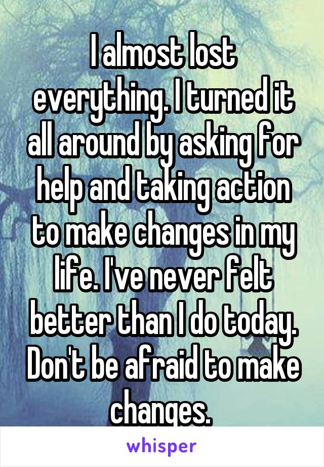 I almost lost everything. I turned it all around by asking for help and taking action to make changes in my life. I've never felt better than I do today. Don't be afraid to make changes.